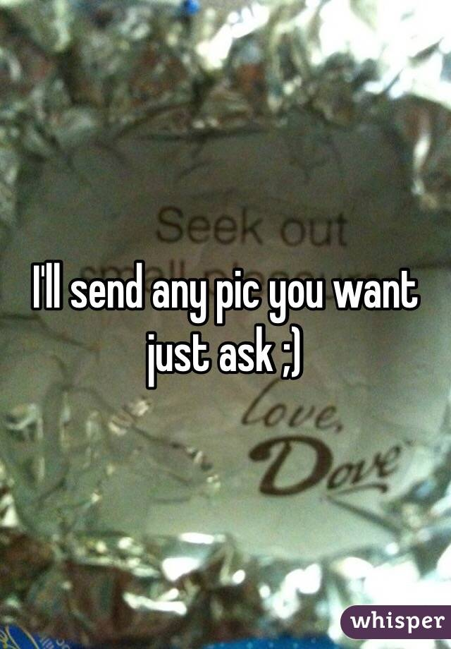 I'll send any pic you want just ask ;)