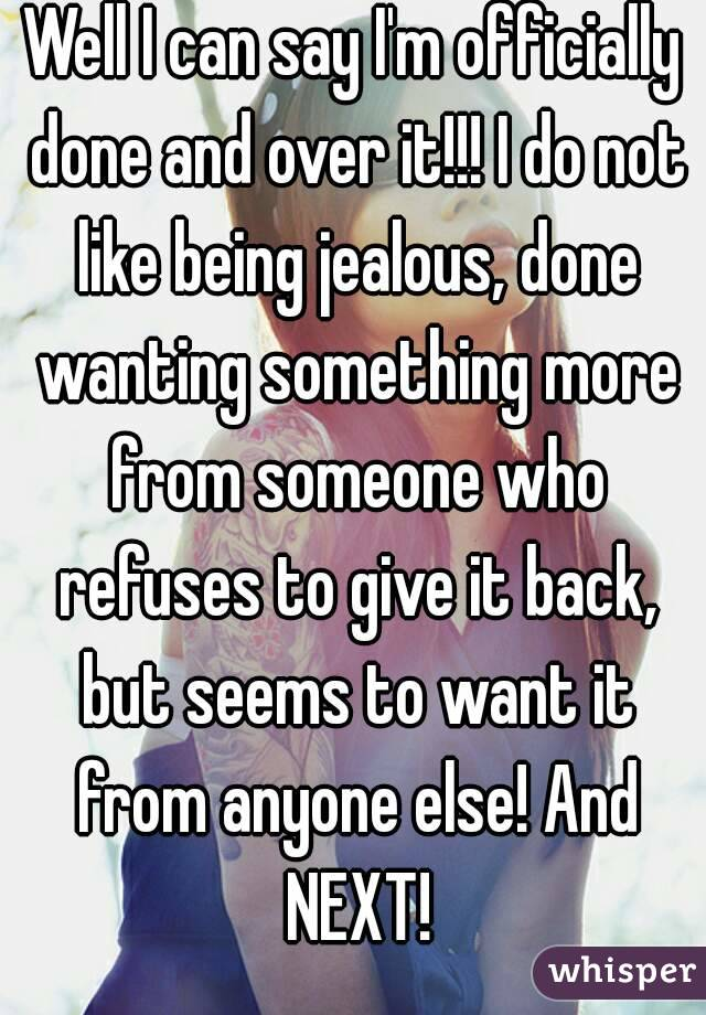 Well I can say I'm officially done and over it!!! I do not like being jealous, done wanting something more from someone who refuses to give it back, but seems to want it from anyone else! And NEXT!