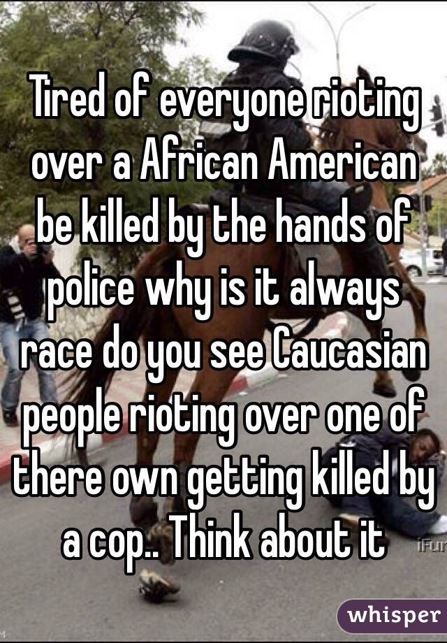 Tired of everyone rioting over a African American be killed by the hands of police why is it always race do you see Caucasian people rioting over one of there own getting killed by a cop.. Think about it