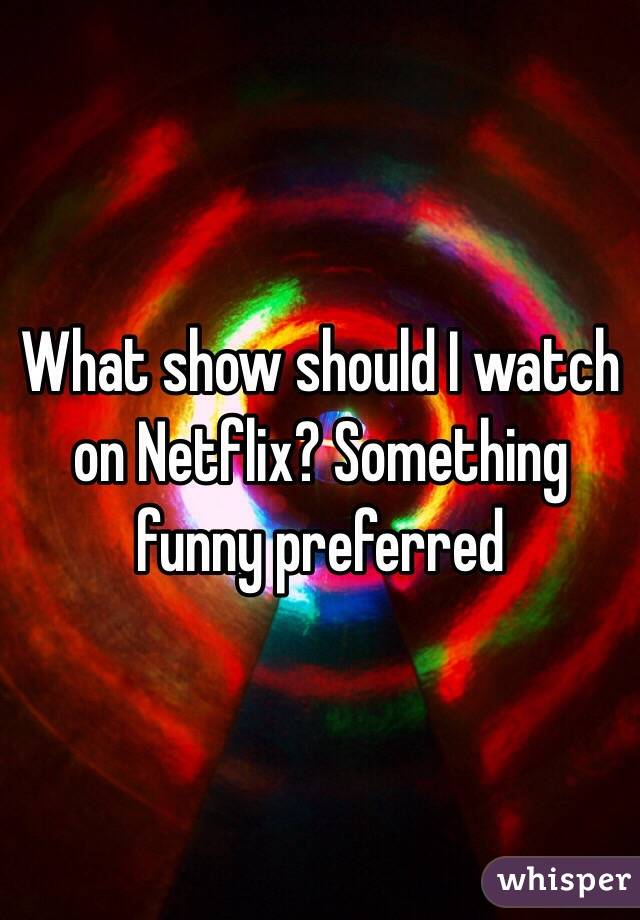 What show should I watch on Netflix? Something funny preferred