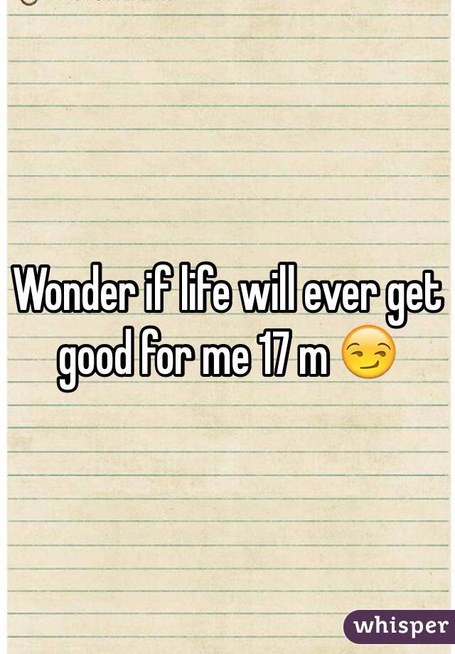 Wonder if life will ever get good for me 17 m 😏