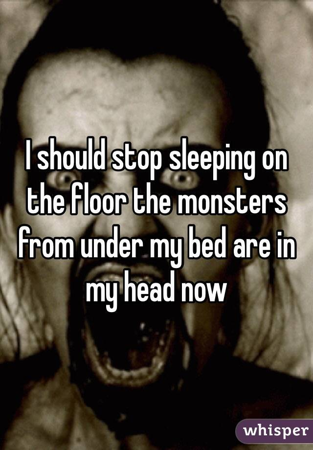 I should stop sleeping on the floor the monsters from under my bed are in my head now