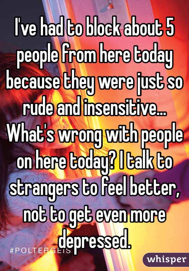 I've had to block about 5 people from here today because they were just so rude and insensitive... What's wrong with people on here today? I talk to strangers to feel better, not to get even more depressed.