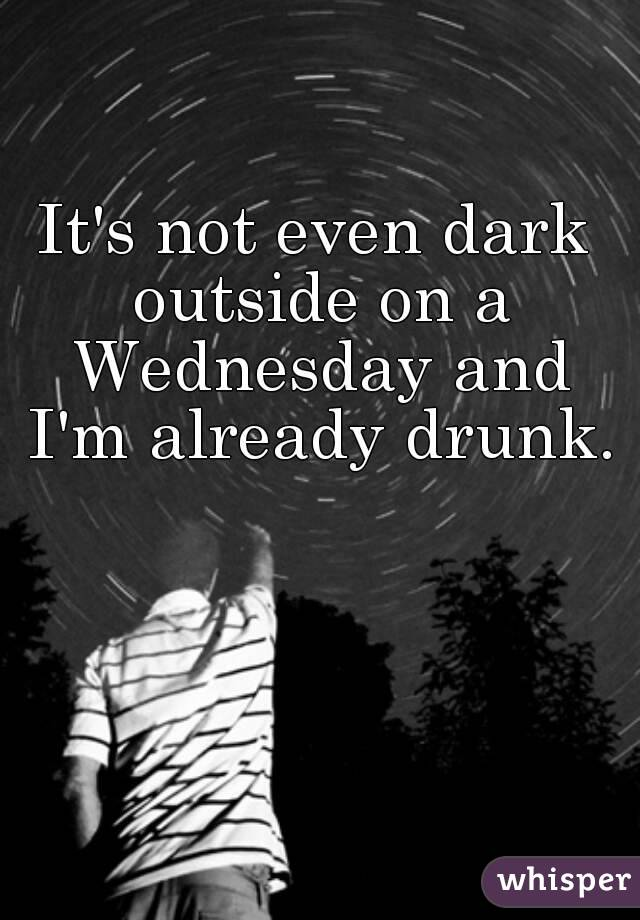 It's not even dark outside on a Wednesday and I'm already drunk.
