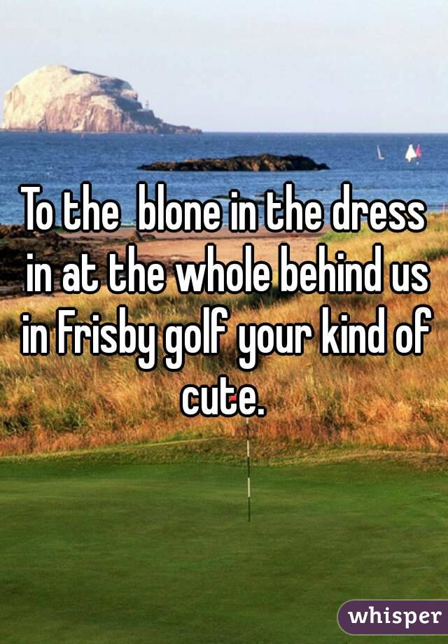 To the  blone in the dress in at the whole behind us in Frisby golf your kind of cute.