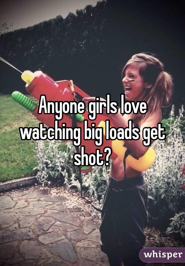 Anyone girls love  watching big loads get shot?