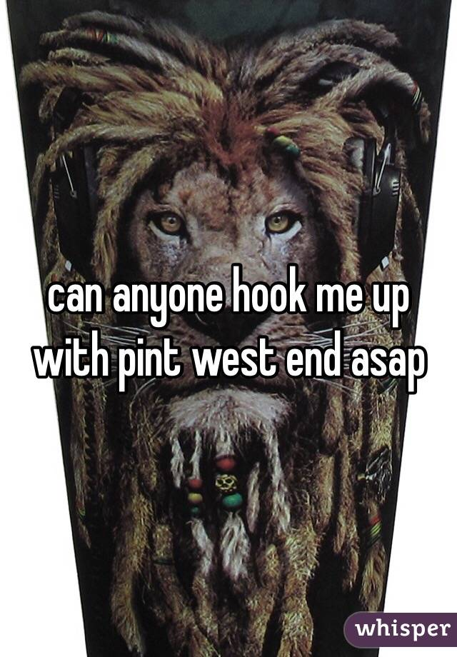 can anyone hook me up with pint west end asap