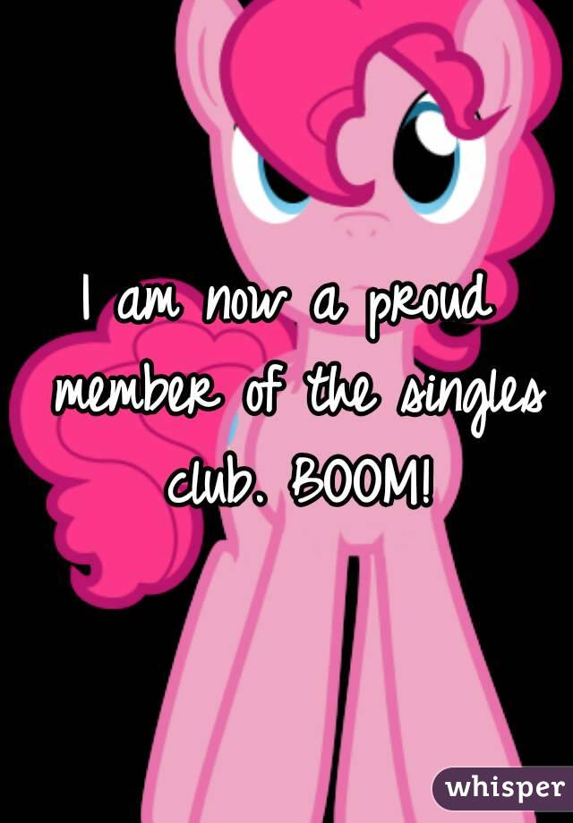I am now a proud member of the singles club. BOOM!
