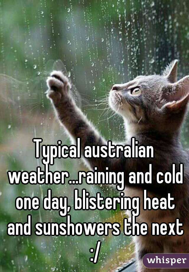 Typical australian weather...raining and cold one day, blistering heat and sunshowers the next :/
