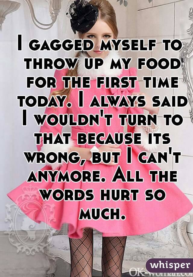 I gagged myself to throw up my food for the first time today. I always said I wouldn't turn to that because its wrong, but I can't anymore. All the words hurt so much.