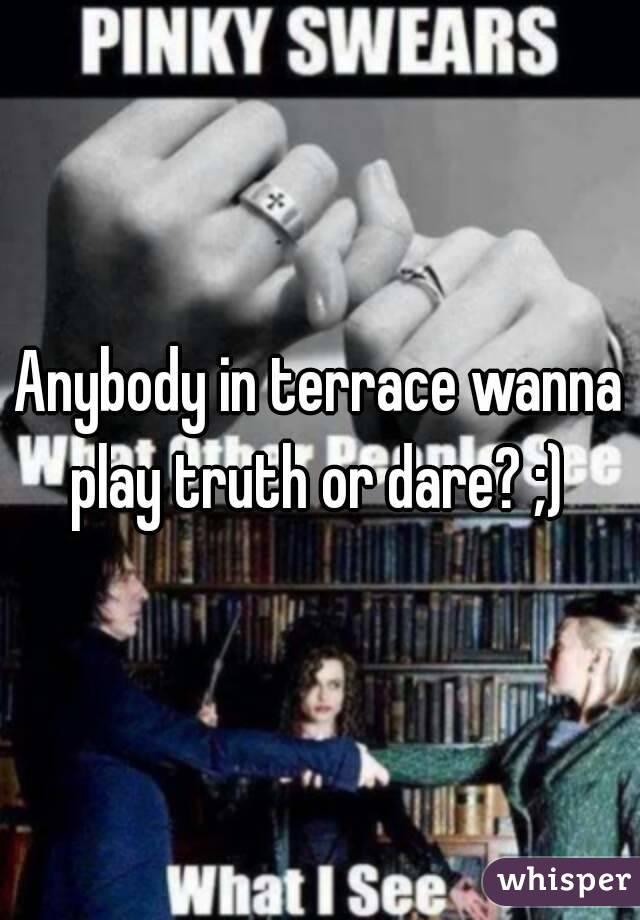 Anybody in terrace wanna play truth or dare? ;)