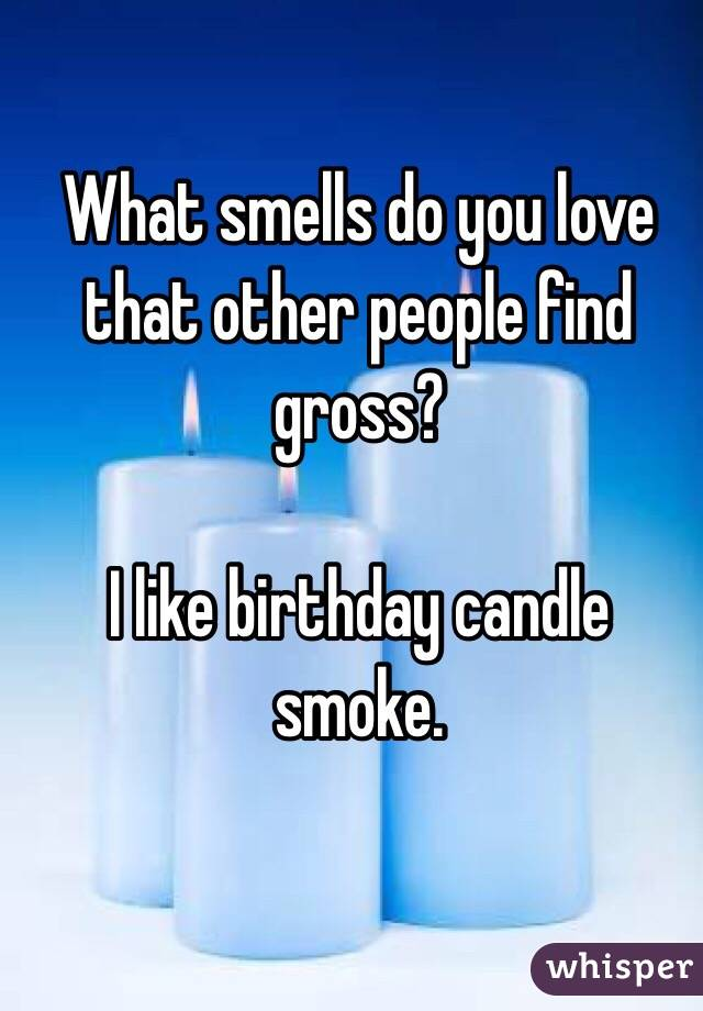 What smells do you love that other people find gross?  I like birthday candle smoke.