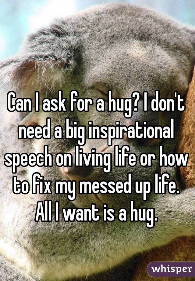 Can I ask for a hug? I don't need a big inspirational speech on living life or how to fix my messed up life. All I want is a hug.