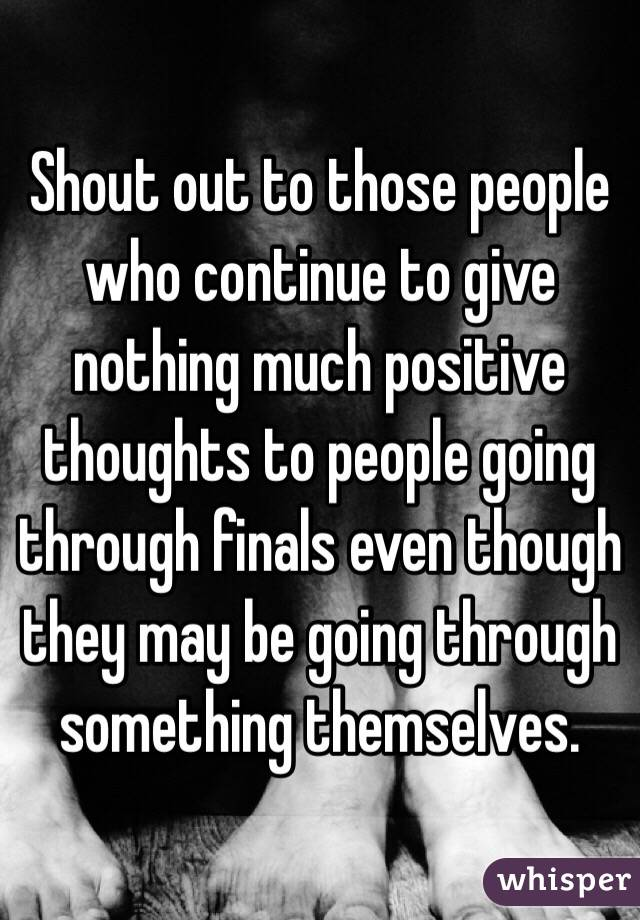 Shout out to those people who continue to give nothing much positive thoughts to people going through finals even though they may be going through something themselves.