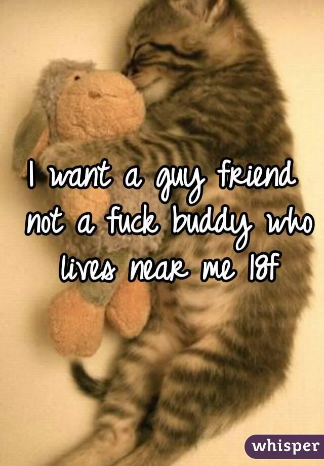 I want a guy friend not a fuck buddy who lives near me 18f