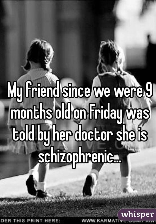 My friend since we were 9 months old on Friday was told by her doctor she is schizophrenic...