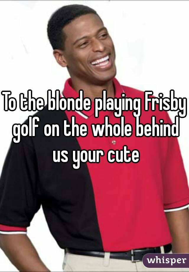 To the blonde playing Frisby golf on the whole behind us your cute
