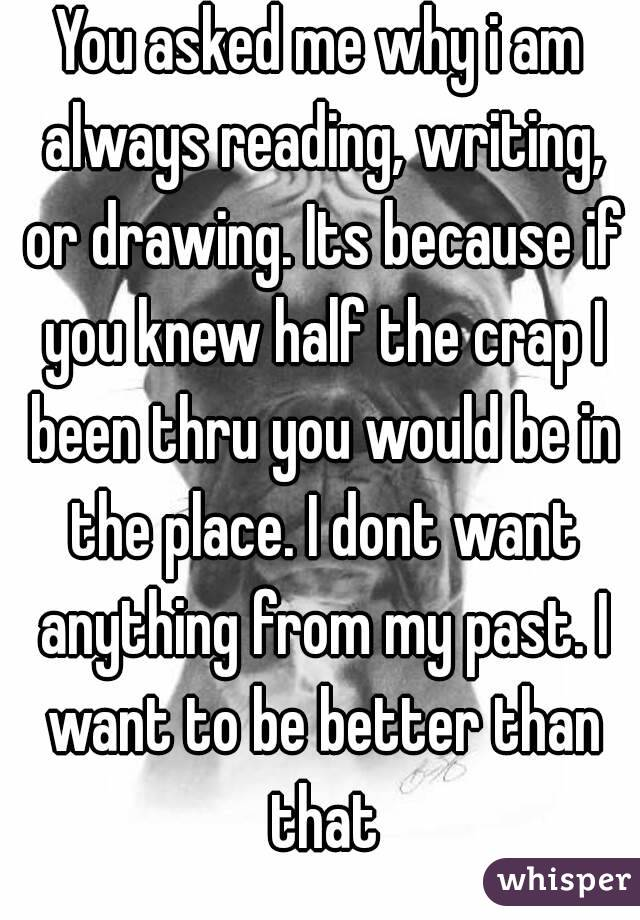 You asked me why i am always reading, writing, or drawing. Its because if you knew half the crap I been thru you would be in the place. I dont want anything from my past. I want to be better than that