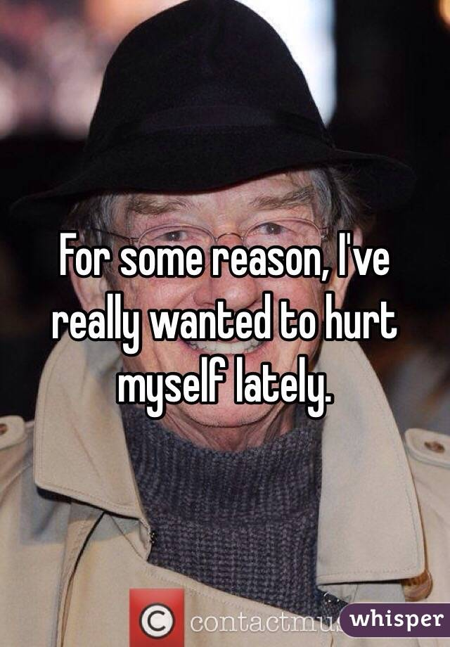 For some reason, I've really wanted to hurt myself lately.