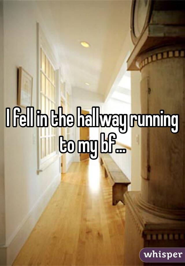 I fell in the hallway running to my bf...