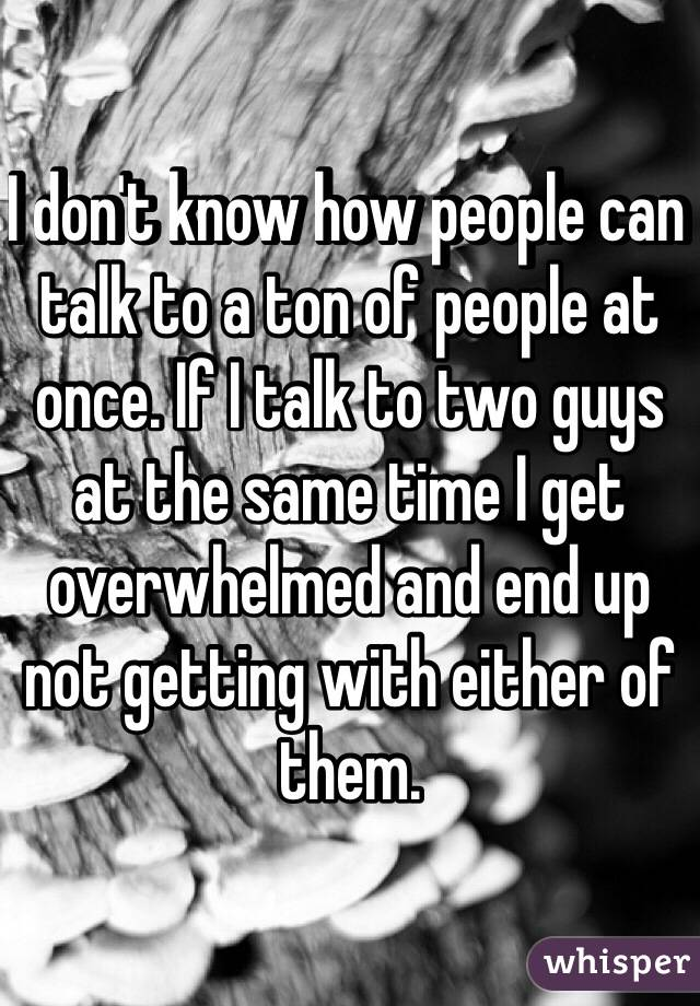 I don't know how people can talk to a ton of people at once. If I talk to two guys at the same time I get overwhelmed and end up not getting with either of them.
