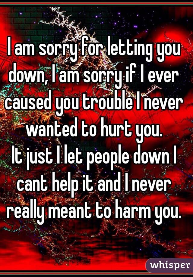 I am sorry for letting you down, I am sorry if I ever caused you trouble I never wanted to hurt you.  It just I let people down I cant help it and I never really meant to harm you.