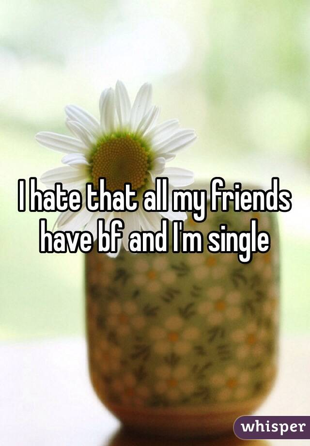I hate that all my friends have bf and I'm single