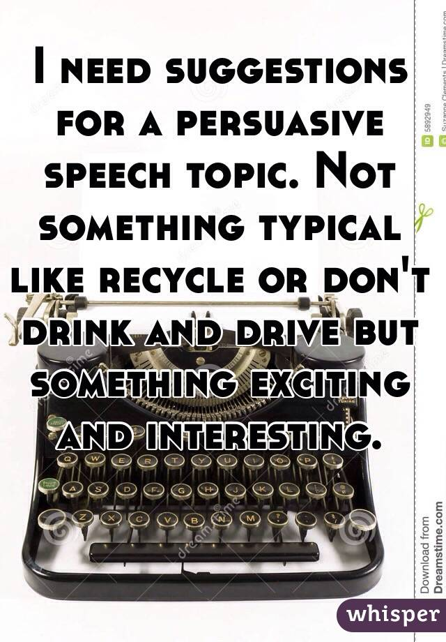 I need suggestions for a persuasive speech topic. Not something typical like recycle or don't drink and drive but something exciting and interesting.
