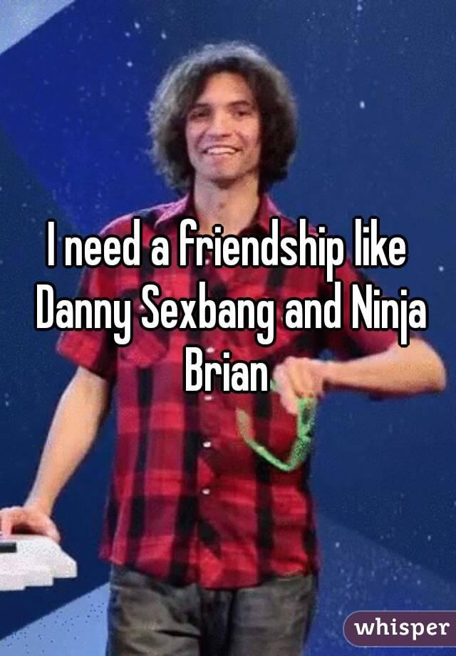 I need a friendship like Danny Sexbang and Ninja Brian