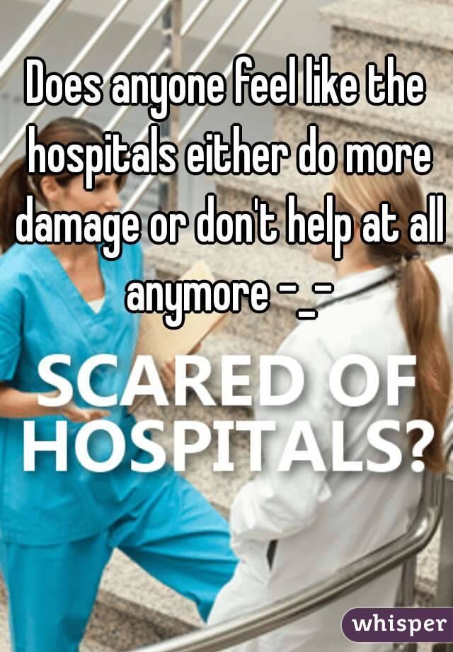 Does anyone feel like the hospitals either do more damage or don't help at all anymore -_-