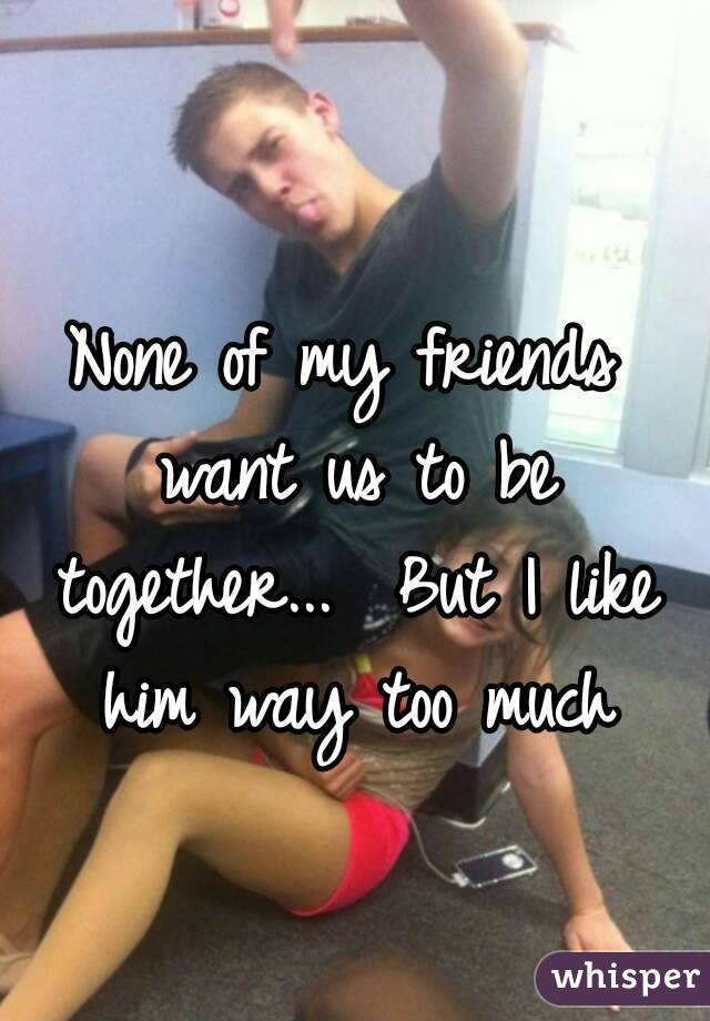 None of my friends want us to be together...  But I like him way too much