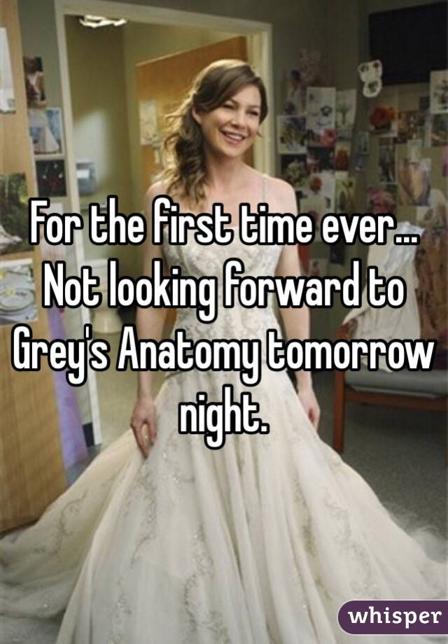 For the first time ever... Not looking forward to Grey's Anatomy tomorrow night.
