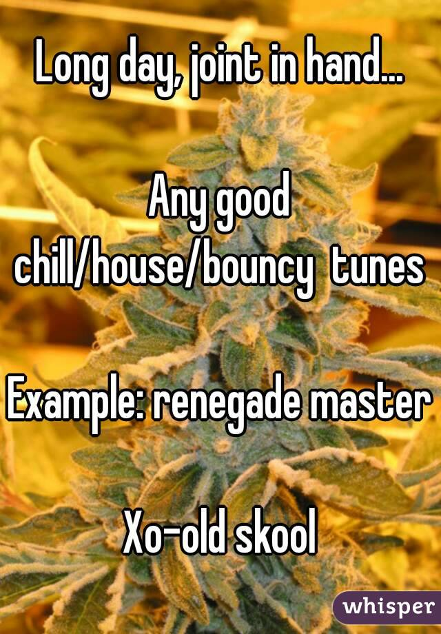 Long day, joint in hand...  Any good chill/house/bouncy  tunes   Example: renegade master  Xo-old skool