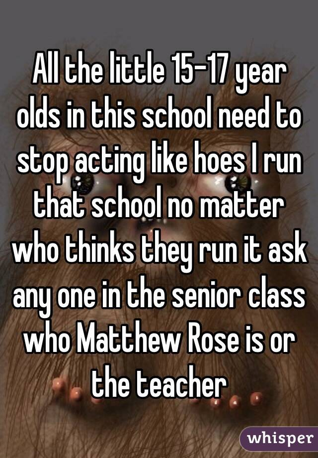 All the little 15-17 year olds in this school need to stop acting like hoes I run that school no matter who thinks they run it ask any one in the senior class who Matthew Rose is or the teacher