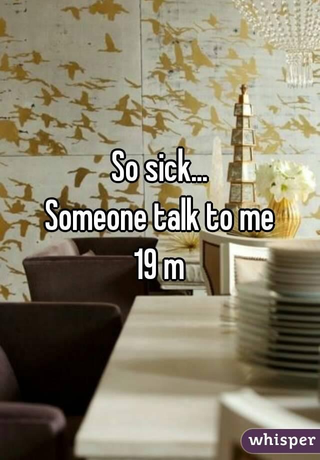 So sick... Someone talk to me 19 m