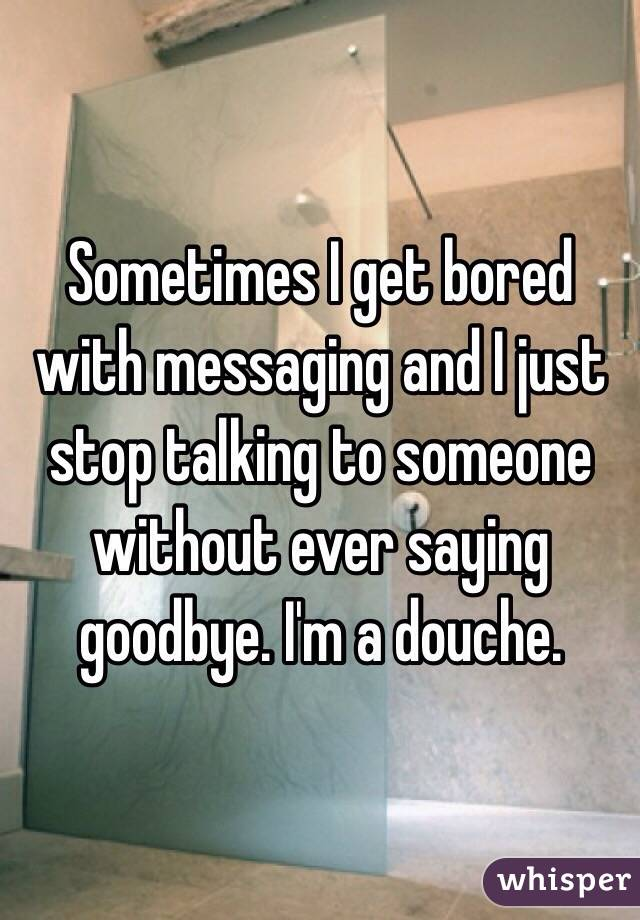 Sometimes I get bored with messaging and I just stop talking to someone without ever saying goodbye. I'm a douche.