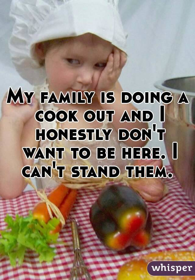 My family is doing a cook out and I honestly don't want to be here. I can't stand them.