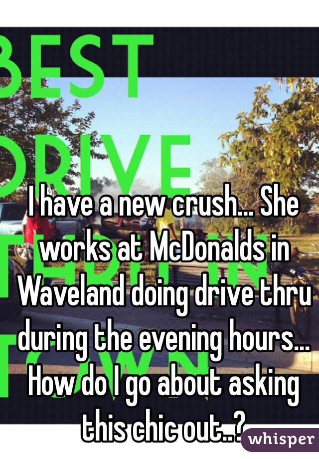 I have a new crush... She works at McDonalds in Waveland doing drive thru during the evening hours... How do I go about asking this chic out..?
