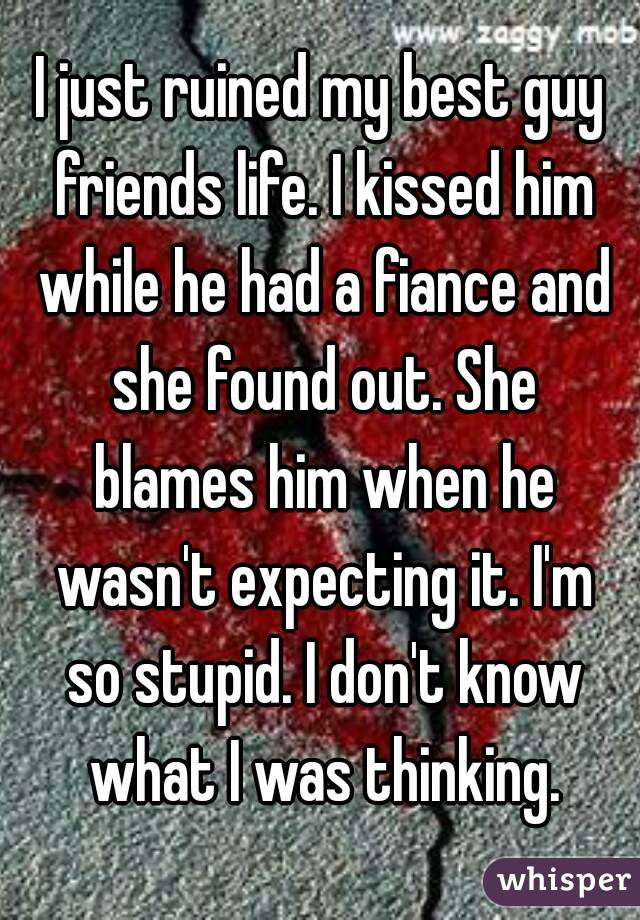 I just ruined my best guy friends life. I kissed him while he had a fiance and she found out. She blames him when he wasn't expecting it. I'm so stupid. I don't know what I was thinking.