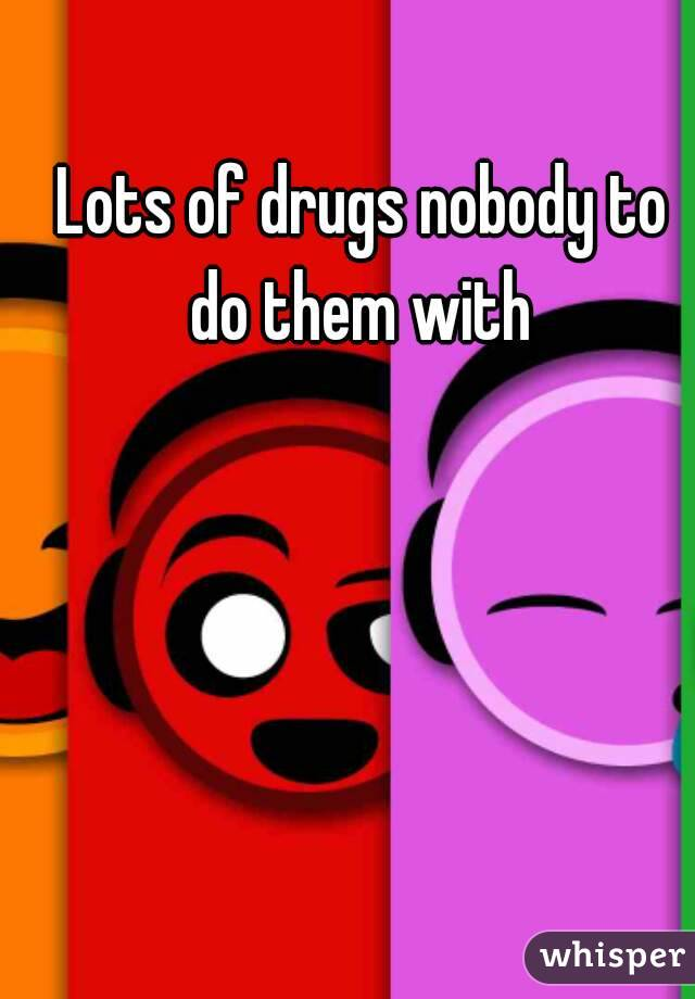 Lots of drugs nobody to do them with