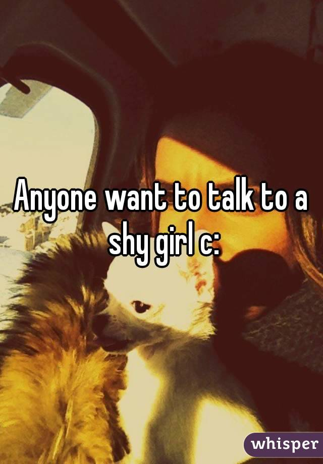Anyone want to talk to a shy girl c:
