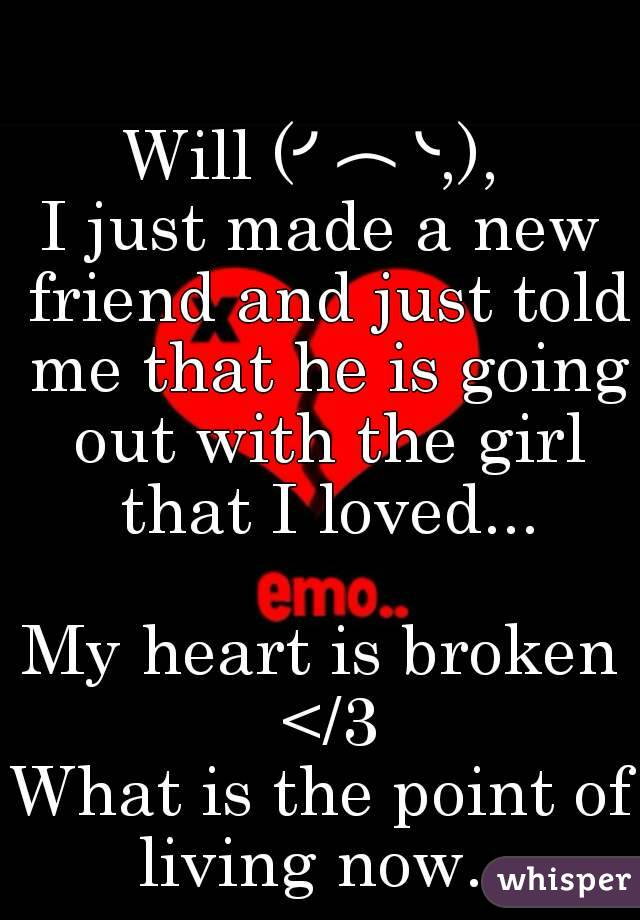 Will (╯︵╰,),  I just made a new friend and just told me that he is going out with the girl that I loved...  My heart is broken </3 What is the point of living now...
