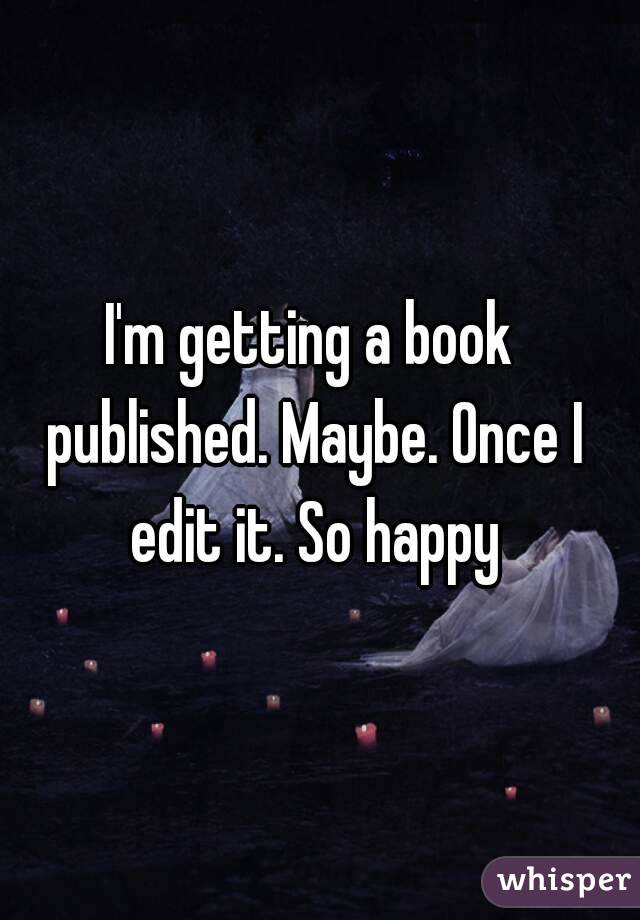 I'm getting a book published. Maybe. Once I edit it. So happy