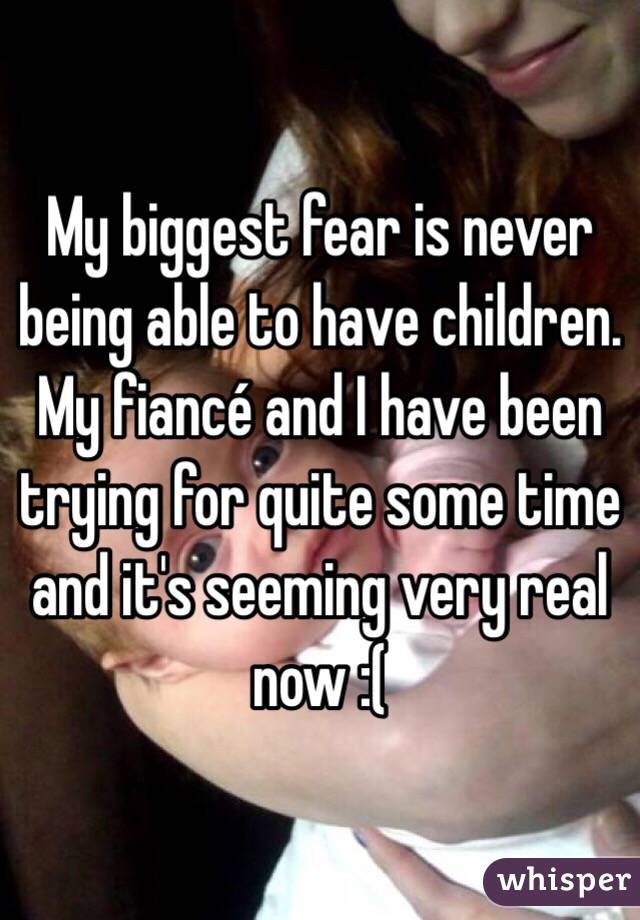 My biggest fear is never being able to have children. My fiancé and I have been trying for quite some time and it's seeming very real now :(