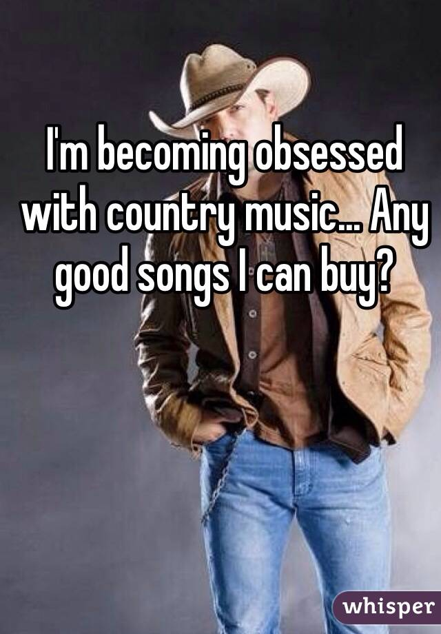 I'm becoming obsessed with country music... Any good songs I can buy?