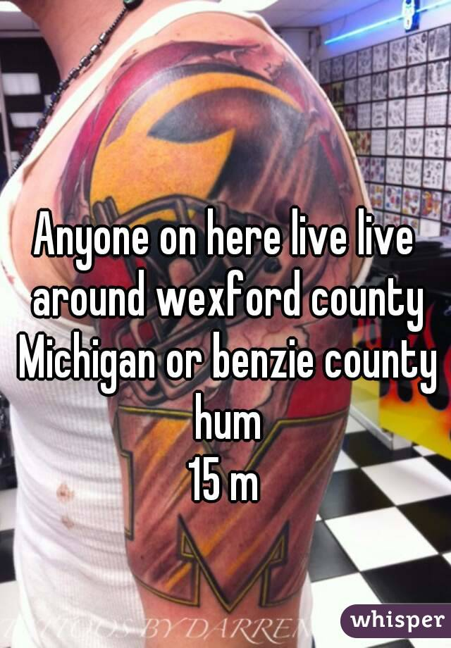 Anyone on here live live around wexford county Michigan or benzie county hum 15 m