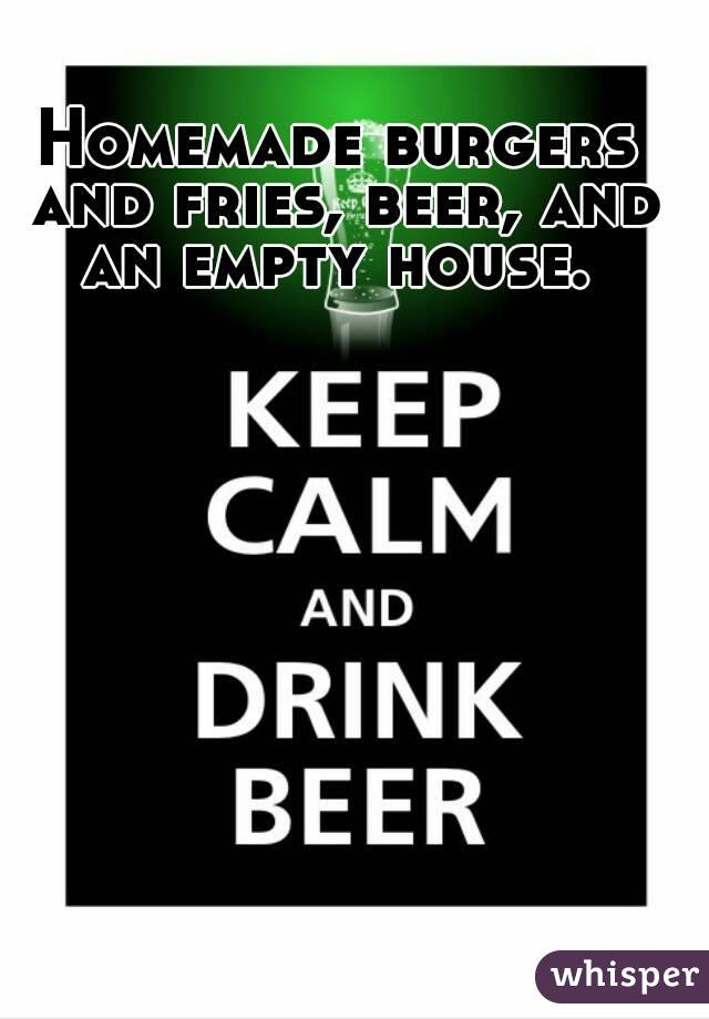Homemade burgers and fries, beer, and an empty house.