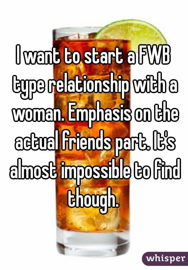 I want to start a FWB type relationship with a woman. Emphasis on the actual friends part. It's almost impossible to find though.
