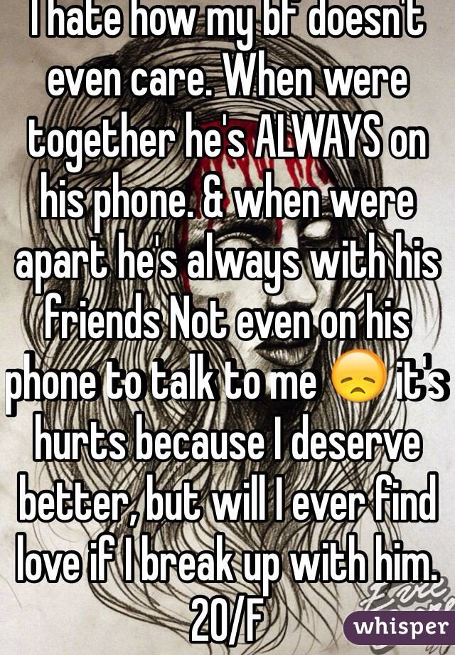 I hate how my bf doesn't even care. When were together he's ALWAYS on his phone. & when were apart he's always with his friends Not even on his phone to talk to me 😞 it's hurts because I deserve better, but will I ever find love if I break up with him. 20/F