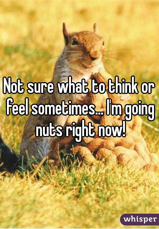 Not sure what to think or feel sometimes... I'm going nuts right now!